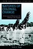 Natures of Colonial Change : Environmental Relations in the Making of the Transkei, Tropp, Jacob A., 0821416987