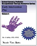 Early Intervention Play: School Based and Pediatric Occupational Therapy Resource, S. Kelley, 1490530266