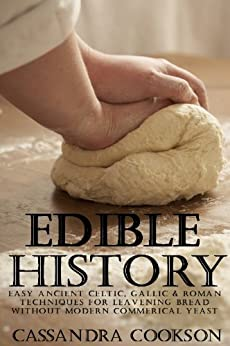 Edible History: Easy Ancient Celtic, Gallic and Roman Techniques for Leavening Bread Without Modern Commercial Yeast by [Cookson, Cassandra]