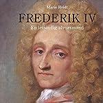 Frederik IV: En letsindig alvorsmand | Marie Hvidt
