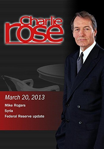 Charlie Rose - Mike Rogers; Syria; Federal Reserve update (March 20, 2013) (Reserve Mike)