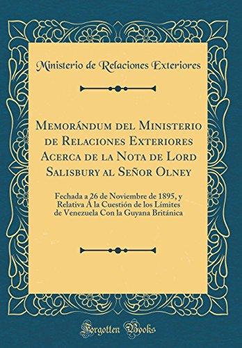 Memorándum del Ministerio de Relaciones Exteriores Acerca de la Nota de Lord Salisbury al Señor Olney: Fechada a 26 de Noviembre de 1895, y Relativa Á ... Británica (Classic Reprint) (Spanish Edition)