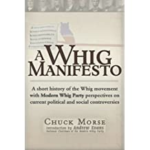 A Whig Manifesto: A Short History of the Whig Movement with Modern Whig Party Perspectives on Current Political and Social Controversies by Chuck Morse (2012-04-15)