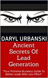 Ancient Secrets Of Lead Generation: Your Primitive Business Guide To Better Leads With Less Effort (BestBusinessCoach.ca Book 1)