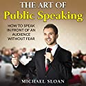 The Art of Public Speaking: How to Speak in Front of an Audience Without Fear Audiobook by Michael Sloan Narrated by Kevin Albus