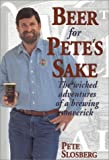 Beer for Pete's Sake: The Wicked Adventures of a Brewing Maverick