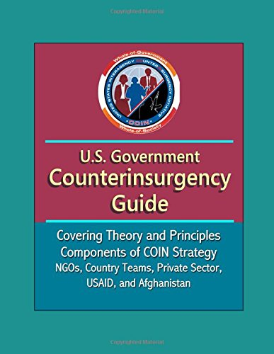U.S. Government Counterinsurgency Guide - Covering Theory and Principles, Components of COIN Strategy, NGOs, Country Teams, Private Sector, USAID, and Afghanistan