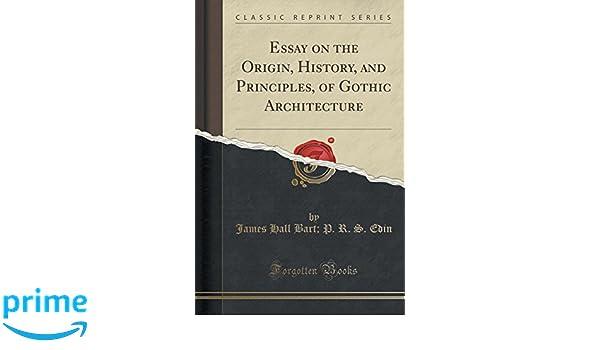 Essay On The Origin History And Principles Of Gothic Architecture  Essay On The Origin History And Principles Of Gothic Architecture  Classic Reprint James Hall Bart P R S Edin   Amazoncom Books