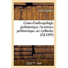 Cours d'Anthropologie Préhistorique: La Science Préhistorique, Ses Méthodes