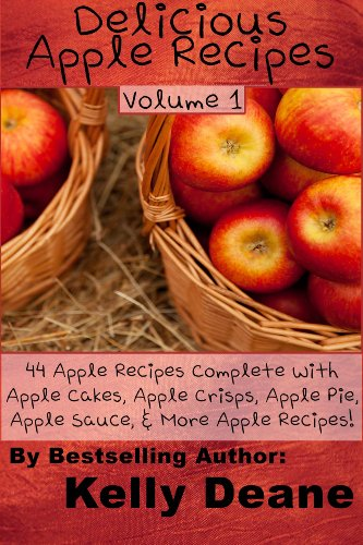 Delicious Apple Recipes: 44 Apple Recipes Complete With Apple Cakes, Apple Crisps, Apple Pie, Apple Sauce, & More Apple Recipes!