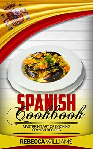 Spanish Cookbook: Mastering Art of Cooking Spanish Recipes