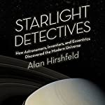 Starlight Detectives: How Astronomers, Inventors, and Eccentrics Discovered the Modern Universe | Alan Hirshfeld