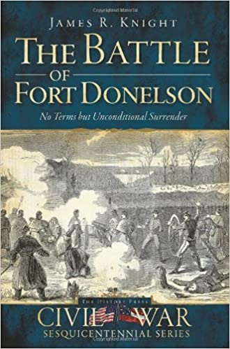 The Battle Of Fort Donelson No Terms But Unconditional Surrender Civil War Series James R Knight 9781609491291 Amazon Com Books