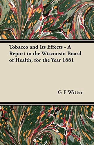 Tobacco and Its Effects - A Report to the Wisconsin Board of Health, for the Year 1881 G F Witter