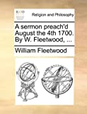 A Sermon Preach'D August the 4th 1700 by W Fleetwood, William Fleetwood, 1140906488