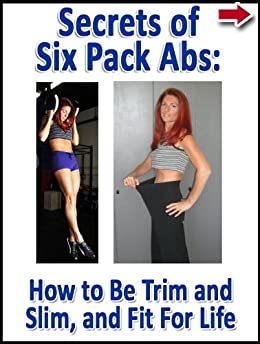 Secrets of Six Pack Abs: How to Be Trim and Slim, and Fit For Life (Lean Belly, Lean Body Diet Series) by [Alanis, John, Burgmann, Jackie]