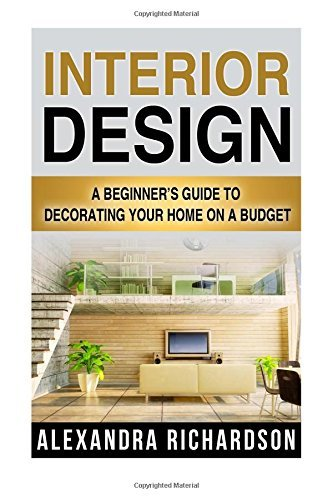 Interior Design: A Beginner's Guide To Decorating Your Home On A Budget - Includes Bedroom Decor, Living Room, Kitchen And Bathroom Design Ideas by Alexandra Richardson (July 31,2015)