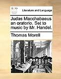 Judas MacChabaeus an Oratorio Set to Music by Mr Handel, Thomas Morell, 1140952331