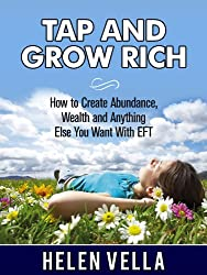 Tap and Grow Rich: How To Create Abundance, Wealth and Anything Else You Want With EFT (EFT Abundance Book 1)