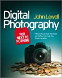Digital Photography for Next to Nothing - FREE andLow Cost Hardware and Software to Help You ShootLike a Pro
