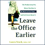 Leave the Office Earlier: The Productivity Pro Shows You How to Do More in Less Time...and Feel Great About It | Laura Stack
