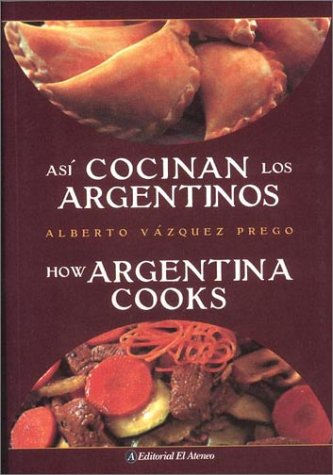 Asi Cocinan los Argentinos / How Argentina Cooks (Spanish and English Edition) by Alberto Vazquez-Prego