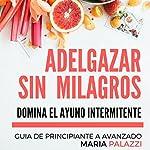 Adelgazar sin Milagros: Domina el Ayuno Intermitente [Losing weight without miracles: The intermittent fast]: Guia de Principiante a avanzado, Volume 3 [Beginner to advanced guide, Volume 3] | Maria Palazzi