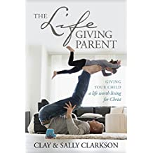 The Lifegiving Parent: Giving Your Child a Life Worth Living for Christ