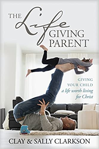 The Lifegiving Parent Giving Your Child A Life Worth Living For