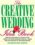 The Creative Wedding Idea Book: Bold Suggestions to Make Every Aspect of Your Wedding Special-From the Invitations to the Honeymoon