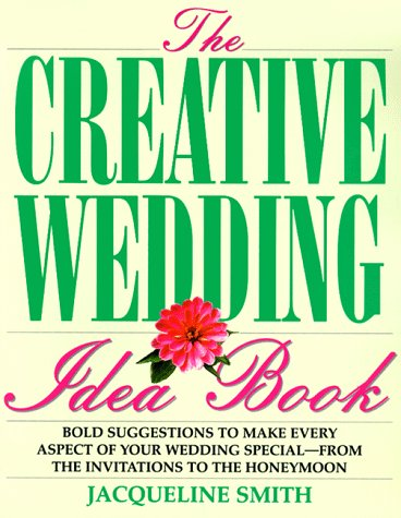 The Creative Wedding Idea Book: Bold Suggestions to Make Every Aspect of Your Wedding Special-- From the Invitations to the Honeymoo