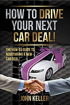 how to drive your next car deal the how to guide to negotiating a new car deal john keller. Black Bedroom Furniture Sets. Home Design Ideas
