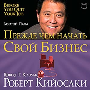 Rich Dad's Before You Quit Your Job: 10 Real-Life Lessons Every Entrepreneur Should Know About Building a Million-Dollar Business [Russian Edition] Audiobook