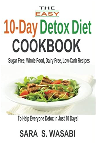 The easy 10 day detox diet cookbook sugar free whole food dairy the easy 10 day detox diet cookbook sugar free whole food dairy free low carb recipes to help everyone detox in just 10 days amazon sara s forumfinder Images