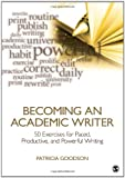 Becoming an Academic Writer : 50 Exercises for Paced, Productive, and Powerful Writing, Goodson, Patricia, 1452203865