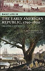 Daily Life in the Early American Republic, 1790-1820: Creating a New Nation