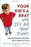 Your Kid's a Brat and It's All Your Fault: Nip the Attitude in the Bud--from Toddler to Tween