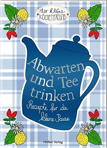 Abwarten und Tee trinken: Rezepte für die kleine Pause (Der kleine Küchenfreund)