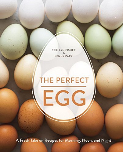 The Perfect Egg: A Fresh Take on Recipes for Morning, Noon, and Night by Teri Lyn Fisher, Jenny Park
