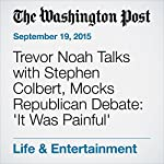 Trevor Noah Talks with Stephen Colbert, Mocks Republican Debate: 'It Was Painful' | Emily Yahr