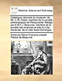 Catalogue raisonn� du museum, de Mr. C. W. Peale, membre de la soci�t� philosophique de Pensylvanie. R�dig� par A. M. F. J. Beauvois, membre de la soci�t� des sciences et arts du Cap fran�cais, �le et c�te Saint-Domingue, Ambroise Marie François Joseph Palisot de Beauvois, 1171459564
