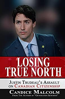 Losing True North: Justin Trudeau's Assault on Canadian Citizenship by [Malcolm, Candice]