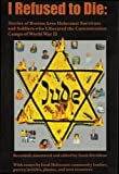 I Refused to Die: Stories of Boston Area Holocaust Survivors and Soldiers Who Liberated the Concentration Camps of World War II - NEW VERSION includes ... DVD with survivors and music by Ronnie Earl