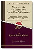 Nicotiana; Or the Smoker's and Snuff-Taker's Companion: Containing the History of Tobacco; Culture Medical Qualities and the Laws Relative to Its Importation and Manufacture (Classic Reprint)