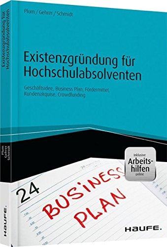 Existenzgründung für Hochschulabsolventen - inkl. Arbeitshilfen online: Geschäftsidee, Business-Plan, Fördermittel, Kundenakquise, Crowdfunding (Haufe Fachbuch)