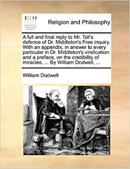 Book A full and final reply to Mr. Toll's defence of Dr. Middleton's Free inquiry. With an appendix, in answer to every particular in Dr. Middleton's ... of miracles, ... By William Dodwell, ...