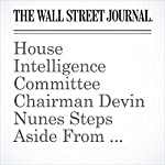 House Intelligence Committee Chairman Devin Nunes Steps Aside From Russia Probe | Byron Tau