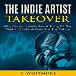 The Indie Artist Takeover: Why Record Labels Are a Thing of the Past and Indie Artists Are the Future | T Whitmore