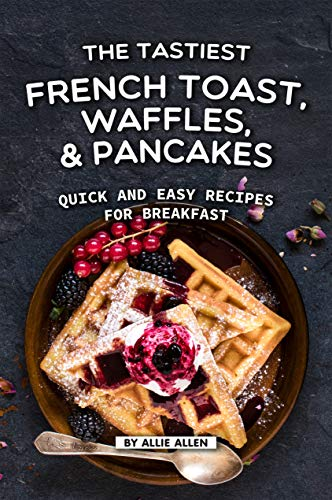 The Tastiest French Toast, Waffles, and Pancakes: Quick and Easy Recipes for Breakfast by Allie Allen