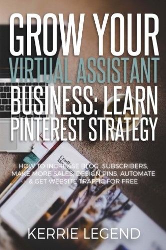 Grow Your Virtual Assistant Business: Learn Pinterest Strategy: How to Increase Blog Subscribers, Make More Sales, Design Pins, Automate & Get Website Traffic for Free